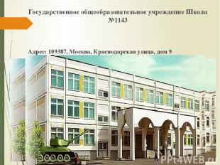 Государственное общеобразовательное учреждение Школа №1143 Адрес: 109387, Москва