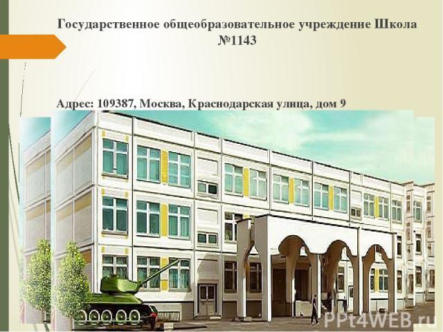 Государственное общеобразовательное учреждение Школа №1143 Адрес: 109387, Москва, Краснодарская улица, дом 9 Электронная почта: StelmakhNF@edu.mos.ru Телефон: +7 (925) 939-61-26