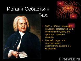 Иоганн Себастьян Бах. 1685 – 1750 гг., великий немецкий композитор 18 в., сочиня