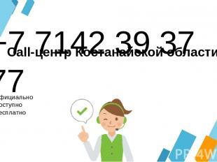 +7 7142 39 37 77 Официально Доступно Бесплатно Call-центр Костанайской области
