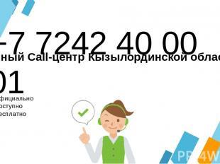 +7 7242 40 00 01 Официально Доступно Бесплатно Единый Call-центр Кызылординской
