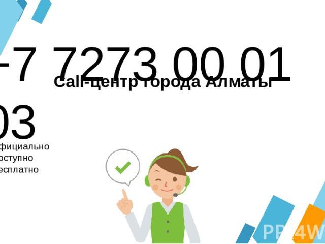 +7 7273 00 01 03 Официально Доступно Бесплатно Call-центр города Алматы