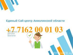 +7 7162 00 01 03 Официально Доступно Бесплатно Единый Call-центр Акмолинской обл