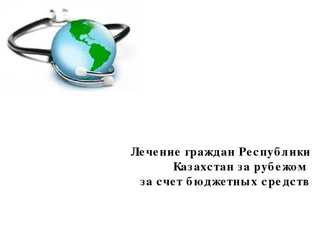 Лечение граждан Республики Казахстан за рубежом за счет бюджетных средств