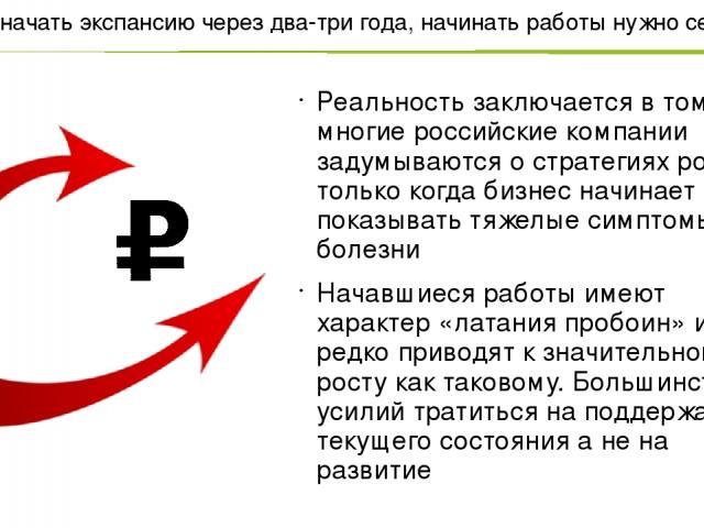 Что бы начать экспансию через два-три года, начинать работы нужно сегодня Реальность заключается в том, что многие российские компании задумываются о стратегиях роста только когда бизнес начинает показывать тяжелые симптомы болезни Начавшиеся работы…
