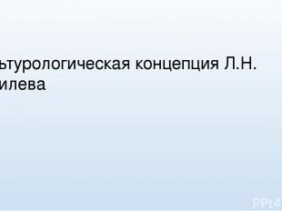 Культурологическая концепция Л.Н. Гумилева Выполнил: