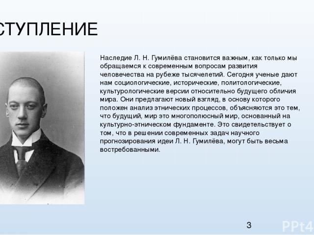 1. ВСТУПЛЕНИЕ Наследие Л.Н.Гумилёва становится важным, как только мы обращаемся к современным вопросам развития человечества на рубеже тысячелетий. Сегодня ученые дают нам социологические, исторические, политологические, культурологические версии …
