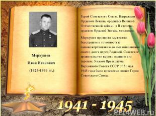 Меркушев Иван Иванович (1923-1999 гг.) Герой Советского Союза. Награжден Орденом