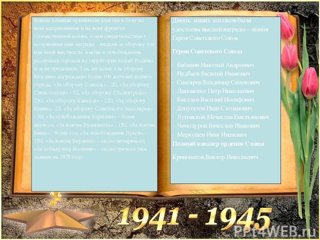 Воины-алчевцы принимали участие в боях на всех направлениях и на всех фронтах Отечественной войны, о чем свидетельствуют полученные ими награды - медали за оборону той или иной местности, взятие и освобождение различных городов на территории нашей Р…