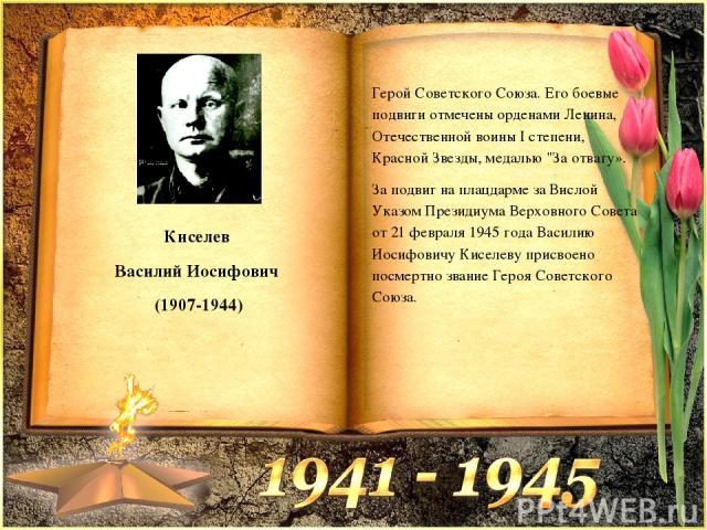 Киселев Василий Иосифович (1907-1944) Герой Советского Союза. Его боевые подвиги отмечены орденами Ленина, Отечественной воины I степени, Красной Звезды, медалью