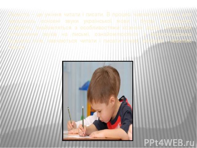 Грамота – це уміння читати і писати. В процесі навчання грамоти діти засвоюють основні звуки української мови і букви українського алфавіту, знайомляться з особливостями кожного звука, способами позначення звуків на письмі, ознайомлюються з звукоскл…