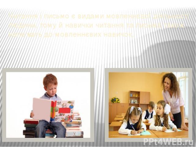 Читання і письмо є видами мовленнєвої діяльності людини, тому й навички читання та письма також належать до мовленнєвих навичок.