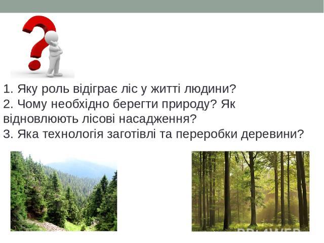 1. Яку роль відіграє ліс у житті людини? 2. Чому необхідно берегти природу? Як відновлюють лісові насадження? 3. Яка технологія заготівлі та переробки деревини?