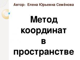 Автор: Елена Юрьевна Семёнова Метод координат в пространстве