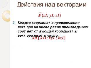 Действия над векторами Каждая координата произведения вектора на число равна про