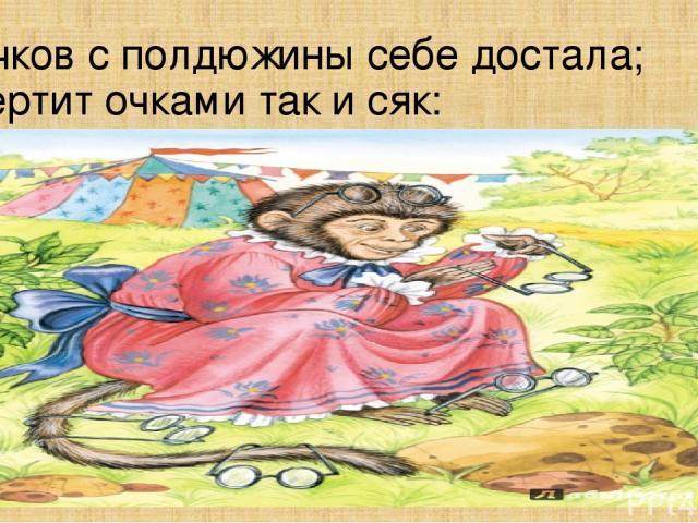 Очков с полдюжины себе достала; Вертит очками так и сяк: