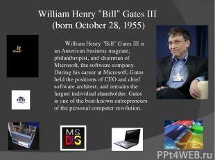 "William Henry ""Bill"" Gates III (born October 28, 1955) William Henry ""Bill"" Gate"
