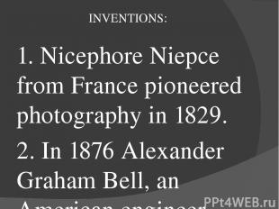 INVENTIONS: 1. Nicephore Niepce from France pioneered photography in 1829. 2. In