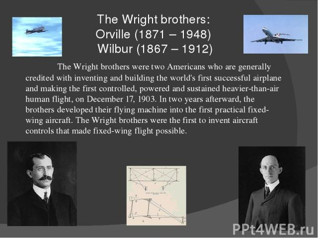 The Wright brothers: Orville (1871 – 1948) Wilbur (1867 – 1912) The Wright brothers were two Americans who are generally credited with inventing and building the world's first successful airplane and making the first controlled, powered and sustaine…