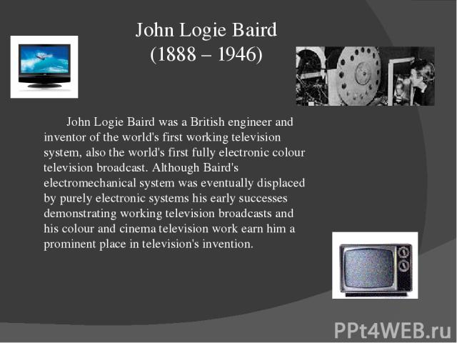 John Logie Baird (1888 – 1946) John Logie Baird was a British engineer and inventor of the world's first working television system, also the world's first fully electronic colour television broadcast. Although Baird's electromechanical system was ev…