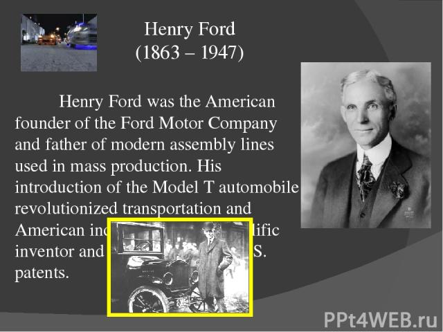 Henry Ford was the American founder of the Ford Motor Company and father of modern assembly lines used in mass production. His introduction of the Model T automobile revolutionized transportation and American industry. He was a prolific inventor and…