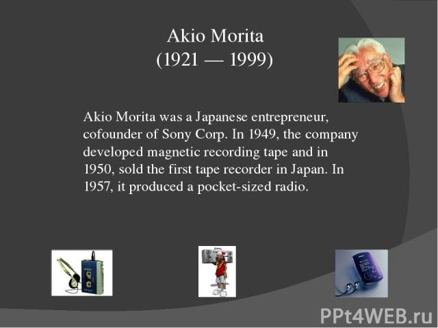 Akio Morita (1921 — 1999) Akio Morita was a Japanese entrepreneur, cofounder of Sony Corp. In 1949, the company developed magnetic recording tape and in 1950, sold the first tape recorder in Japan. In 1957, it produced a pocket-sized radio.