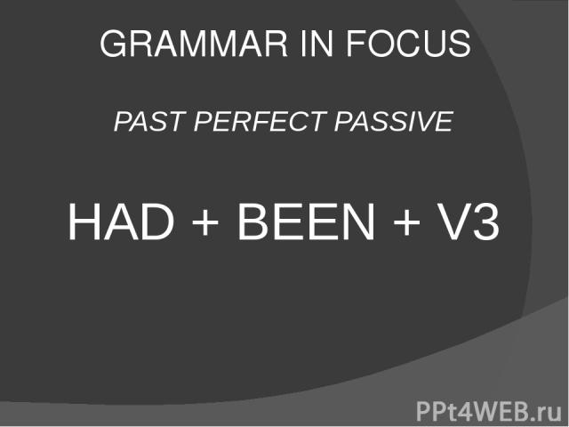 GRAMMAR IN FOCUS PAST PERFECT PASSIVE HAD + BEEN + V3