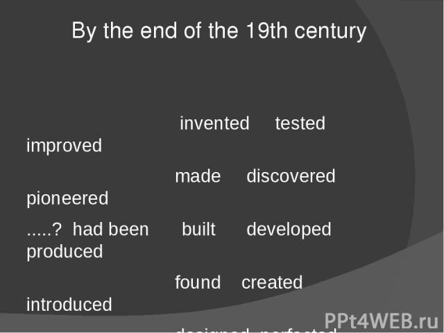 By the end of the 19th century invented tested improved made discovered pioneered .....? had been built developed produced found created introduced designed perfected patented