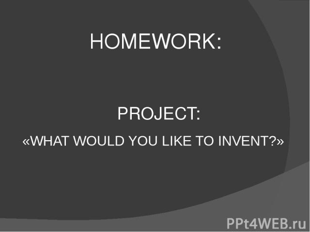 HOMEWORK: PROJECT: «WHAT WOULD YOU LIKE TO INVENT?»