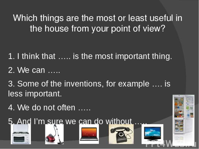 Which things are the most or least useful in the house from your point of view? 1. I think that ….. is the most important thing. 2. We can ….. 3. Some of the inventions, for example …. is less important. 4. We do not often ….. 5. And I'm sure we can…