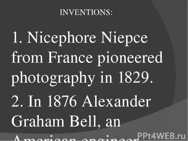 INVENTIONS: 1. Nicephore Niepce from France pioneered photography in 1829. 2. In 1876 Alexander Graham Bell, an American engineer, invented telephone. 3. Karl Benz produced the world's first petrol-driven car in Germany in 1878. 4. In 1895 the Lumie…