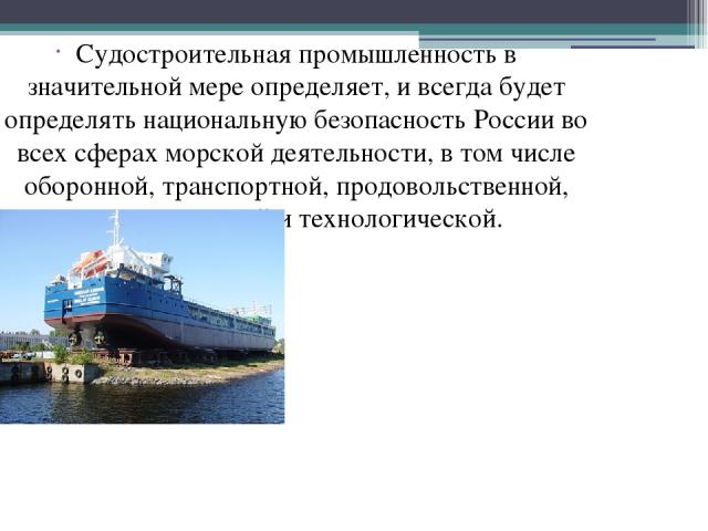 Судостроительная промышленность в значительной мере определяет, и всегда будет определять национальную безопасность России во всех сферах морской деятельности, в том числе оборонной, транспортной, продовольственной, энергетической и технологической.