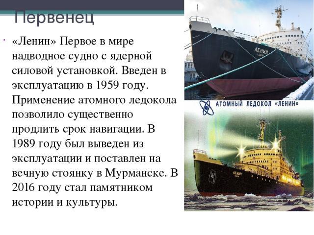 Первенец «Ленин» Первое в мире надводное судно с ядерной силовой установкой. Введен в эксплуатацию в 1959 году. Применение атомного ледокола позволило существенно продлить срок навигации. В 1989 году был выведен из эксплуатации и поставлен на вечную…