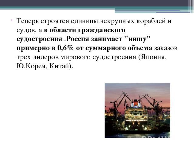 Теперь строятся единицы некрупных кораблей и судов, а в области гражданского судостроения .Россия занимает