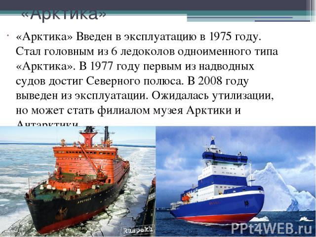 «Арктика» «Арктика» Введен в эксплуатацию в 1975 году. Стал головным из 6 ледоколов одноименного типа «Арктика». В 1977 году первым из надводных судов достиг Северного полюса. В 2008 году выведен из эксплуатации. Ожидалась утилизации, но может стать…
