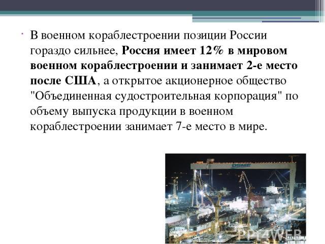 В военном кораблестроении позиции России гораздо сильнее, Россия имеет 12% в мировом военном кораблестроении и занимает 2-е место после США, а открытое акционерное общество