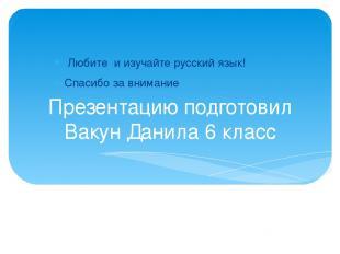 Презентацию подготовил Вакун Данила 6 класс Любите и изучайте русский язык! Спас
