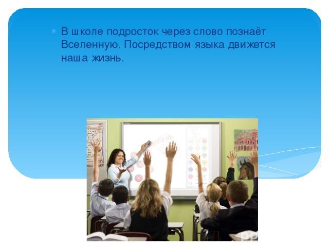 В школе подросток через слово познаёт Вселенную. Посредством языка движется наша жизнь.