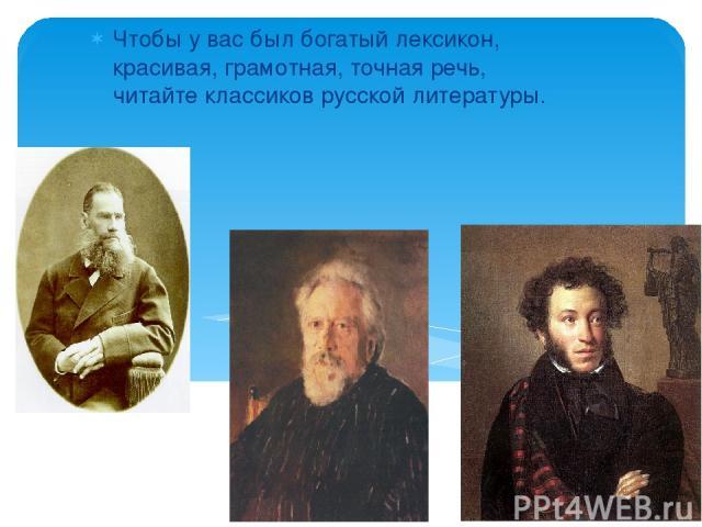 Чтобы у вас был богатый лексикон, красивая, грамотная, точная речь, читайте классиков русской литературы.