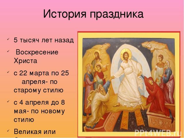 История праздника 5 тысяч лет назад Воскресение Христа с 22 марта по 25 апреля- по старому стилю с 4 апреля до 8 мая- по новому стилю Великая или Страстная неделя