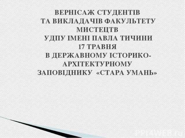 ВЕРНІСАЖ СТУДЕНТІВ ТА ВИКЛАДАЧІВ ФАКУЛЬТЕТУ МИСТЕЦТВ УДПУ ІМЕНІ ПАВЛА ТИЧИНИ 17 ТРАВНЯ В ДЕРЖАВНОМУ ІСТОРИКО-АРХІТЕКТУРНОМУ ЗАПОВІДНИКУ «СТАРА УМАНЬ»