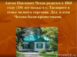 Антон Павлович Чехов родился в 1860 году (156 лет назад) в г. Таганроге в семье