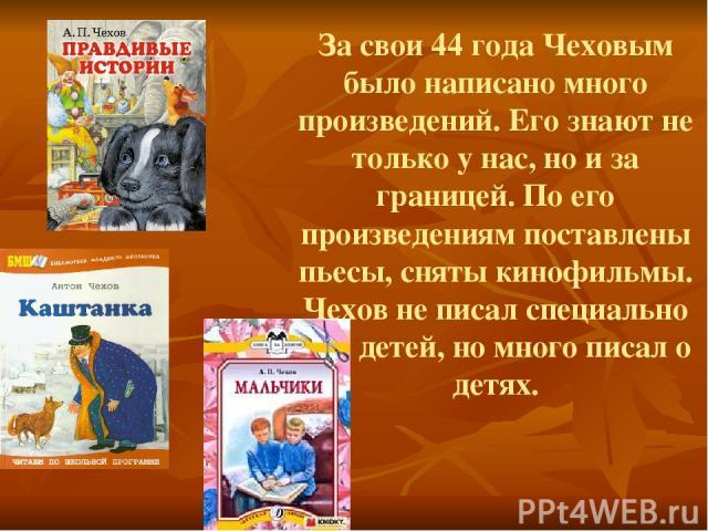 За свои 44 года Чеховым было написано много произведений. Его знают не только у нас, но и за границей. По его произведениям поставлены пьесы, сняты кинофильмы. Чехов не писал специально для детей, но много писал о детях.