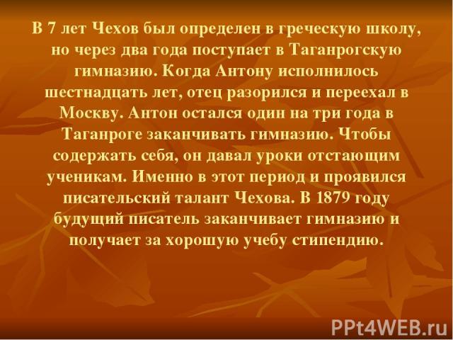 В 7 лет Чехов был определен в греческую школу, но через два года поступает в Таганрогскую гимназию. Когда Антону исполнилось шестнадцать лет, отец разорился и переехал в Москву. Антон остался один на три года в Таганроге заканчивать гимназию. Чтобы …