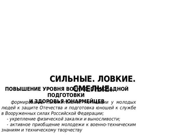 ПОВЫШЕНИЕ УРОВНЯ ВОЕННО-ПРИКЛАДНОЙ ПОДГОТОВКИ И ЗДОРОВЬЯ ЮНАРМЕЙЦЕВ - формирование положительной мотивации у молодых людей к защите Отечества и подготовка юношей к службе в Вооруженных силах Российской Федерации; - укрепление физической закалки и вы…