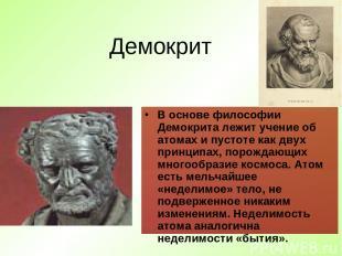 Демокрит В основе философии Демокрита лежит учение об атомах и пустоте как двух