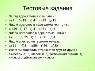 Тестовые задания Заряд ядра атома азота равен : а) 7 б) 13 в) 4 г) 29 д) 11 Числ