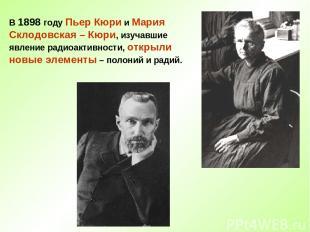 В 1898 году Пьер Кюри и Мария Склодовская – Кюри, изучавшие явление радиоактивно