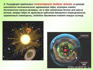 Э. Резерфорд предложил планетарную модель атома: в центре находится положительно