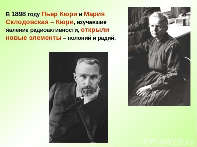 В 1898 году Пьер Кюри и Мария Склодовская – Кюри, изучавшие явление радиоактивности, открыли новые элементы – полоний и радий.